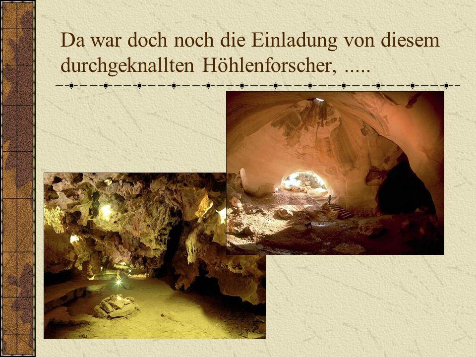 Da war doch noch die Einladung von diesem durchgeknallten Höhlenforscher,.....