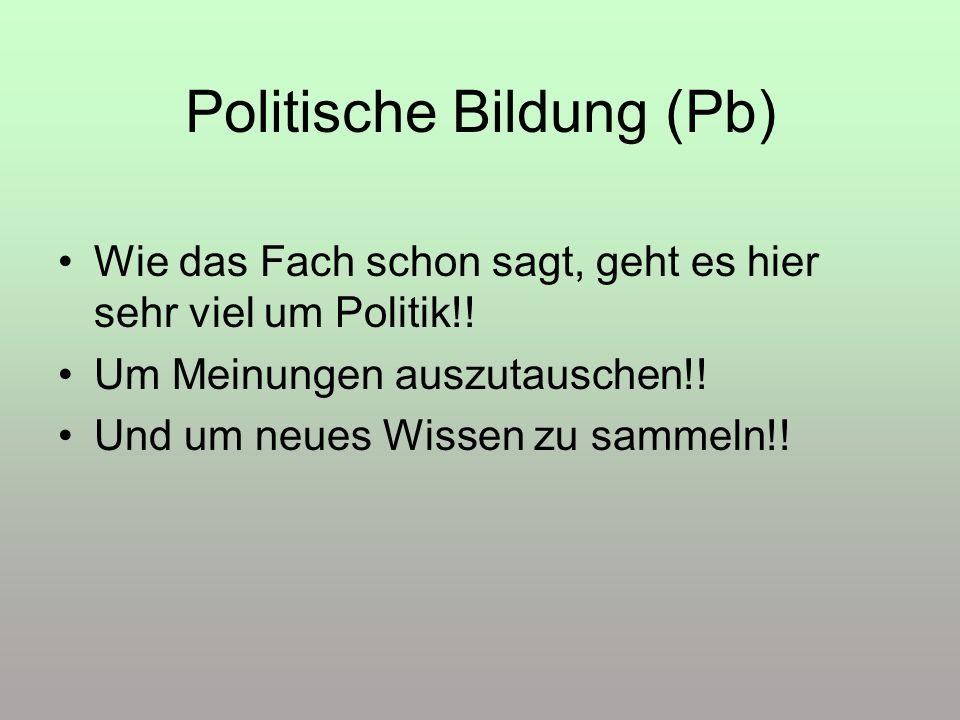 Politische Bildung (Pb) Wie das Fach schon sagt, geht es hier sehr viel um Politik!! Um Meinungen auszutauschen!! Und um neues Wissen zu sammeln!!