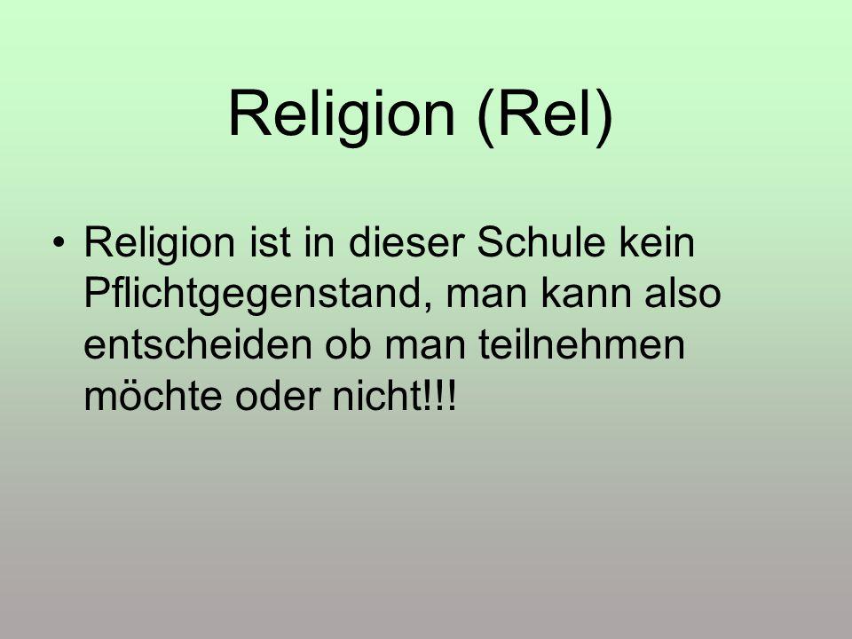 Religion (Rel) Religion ist in dieser Schule kein Pflichtgegenstand, man kann also entscheiden ob man teilnehmen möchte oder nicht!!!