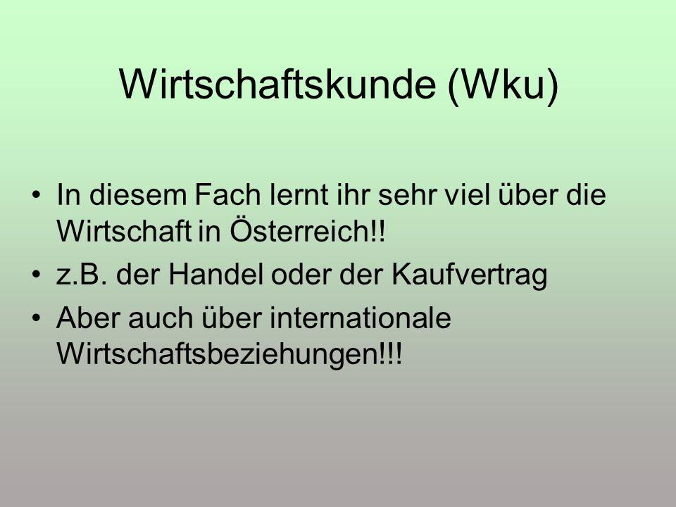 Wirtschaftskunde (Wku) In diesem Fach lernt ihr sehr viel über die Wirtschaft in Österreich!! z.B. der Handel oder der Kaufvertrag Aber auch über inte
