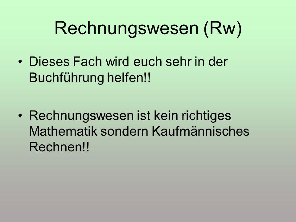 Rechnungswesen (Rw) Dieses Fach wird euch sehr in der Buchführung helfen!! Rechnungswesen ist kein richtiges Mathematik sondern Kaufmännisches Rechnen