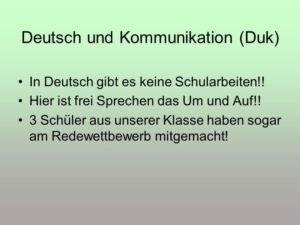Deutsch und Kommunikation (Duk) In Deutsch gibt es keine Schularbeiten!! Hier ist frei Sprechen das Um und Auf!! 3 Schüler aus unserer Klasse haben so