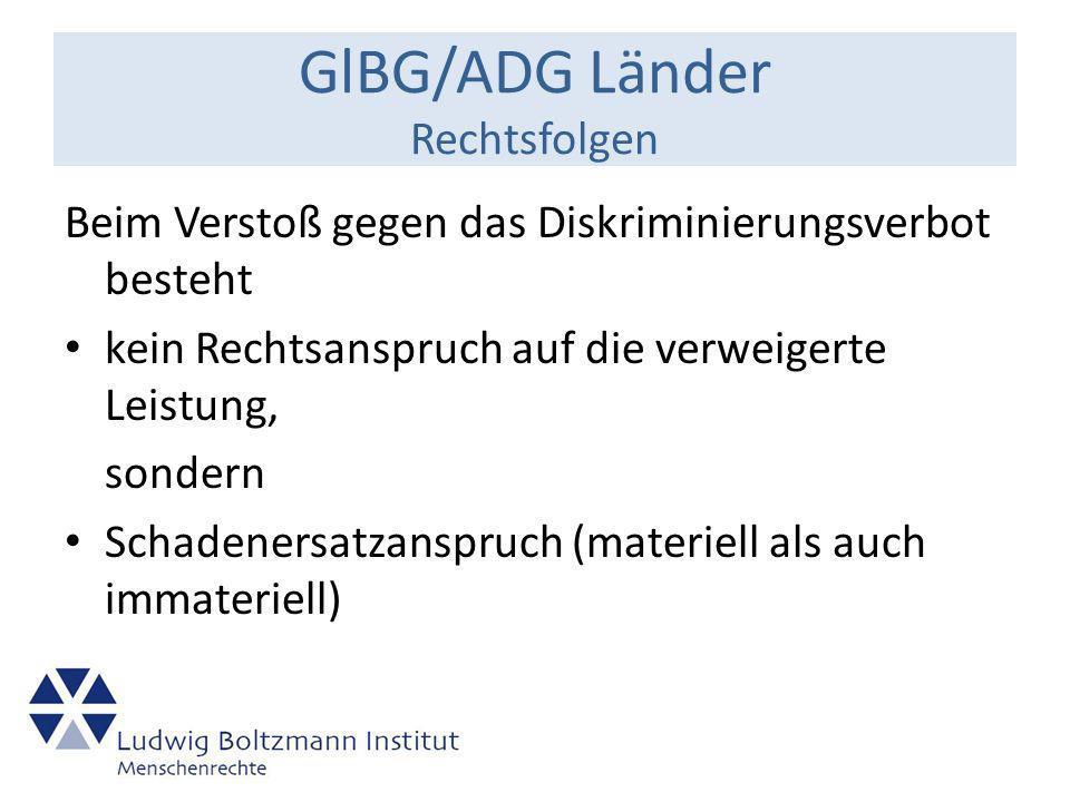 GlBG/ADG Länder Rechtsfolgen Beim Verstoß gegen das Diskriminierungsverbot besteht kein Rechtsanspruch auf die verweigerte Leistung, sondern Schadenersatzanspruch (materiell als auch immateriell)