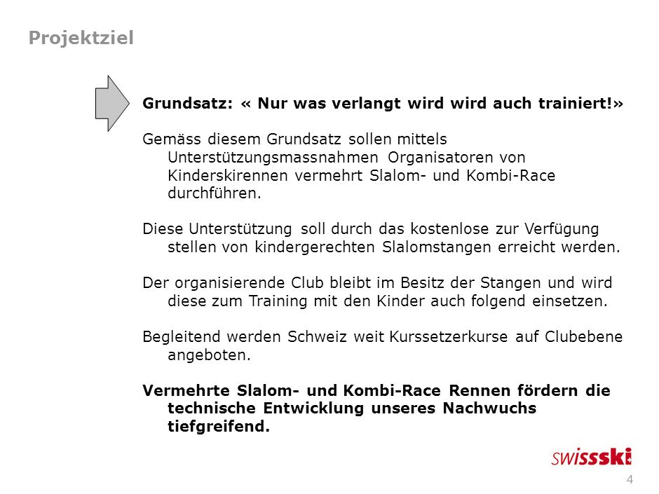 4 Projektziel Grundsatz: « Nur was verlangt wird wird auch trainiert!» Gemäss diesem Grundsatz sollen mittels Unterstützungsmassnahmen Organisatoren von Kinderskirennen vermehrt Slalom- und Kombi-Race durchführen.