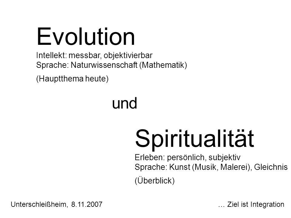 Evolution Intellekt: messbar, objektivierbar Sprache: Naturwissenschaft (Mathematik) (Hauptthema heute) und Spiritualität Erleben: persönlich, subjekt