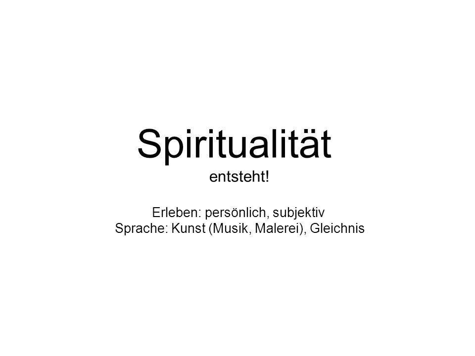Spiritualität entsteht! Erleben: persönlich, subjektiv Sprache: Kunst (Musik, Malerei), Gleichnis
