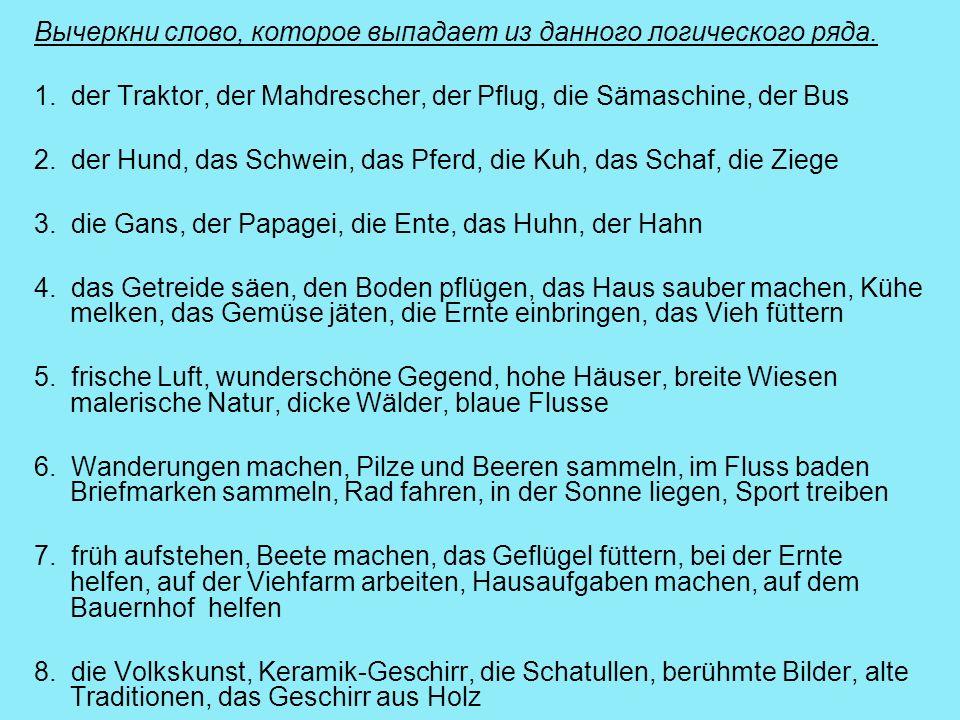 Вычеркни слово, которое выпадает из данного логического ряда. 1. der Traktor, der Mahdrescher, der Pflug, die Sämaschine, der Bus 2. der Hund, das Sch