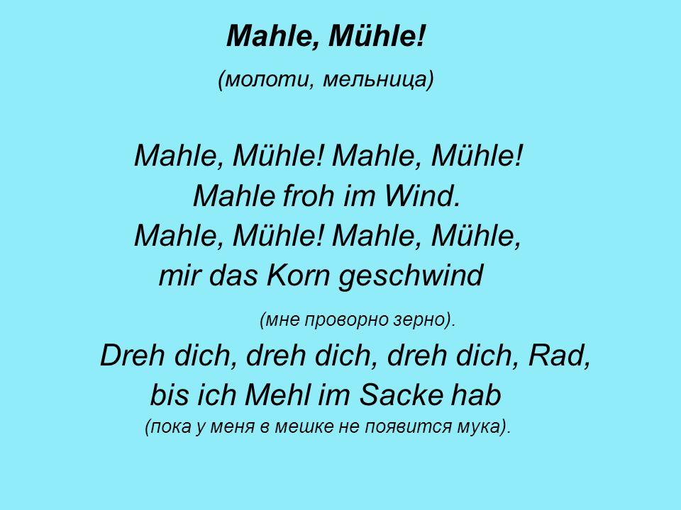 Mahle, Mühle! (молоти, мельница) Mahle, Mühle! Mahle, Mühle! Mahle froh im Wind. Mahle, Mühle! Mahle, Mühle, mir das Korn geschwind (мне проворно зерн