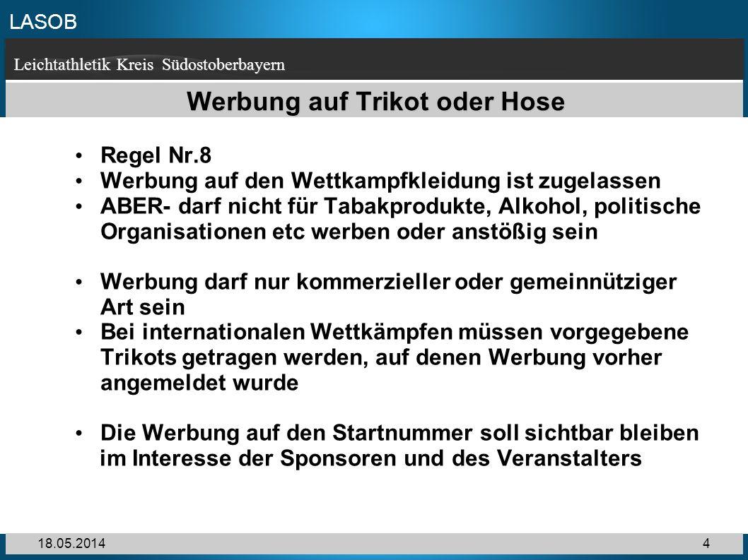 LASOB Leichtathletik Kreis Südostoberbayern 18.05.20144 Werbung auf Trikot oder Hose Regel Nr.8 Werbung auf den Wettkampfkleidung ist zugelassen ABER-