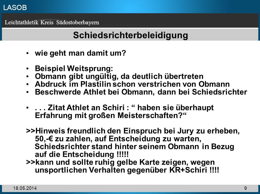 LASOB Leichtathletik Kreis Südostoberbayern 18.05.20149 Schiedsrichterbeleidigung wie geht man damit um? Beispiel Weitsprung: Obmann gibt ungültig, da
