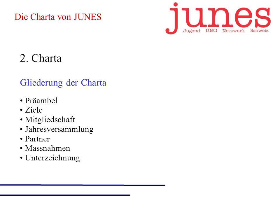2. Charta Gliederung der Charta Präambel Ziele Mitgliedschaft Jahresversammlung Partner Massnahmen Unterzeichnung Die Charta von JUNES