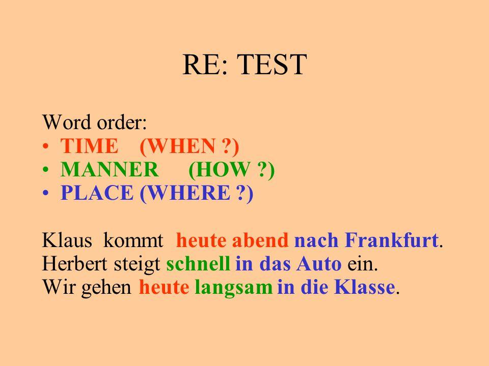 RE: TEST Word order: TIME(WHEN ?) MANNER(HOW ?) PLACE(WHERE ?) Klaus kommt heute abend nach Frankfurt. Herbert steigt schnell in das Auto ein. Wir geh