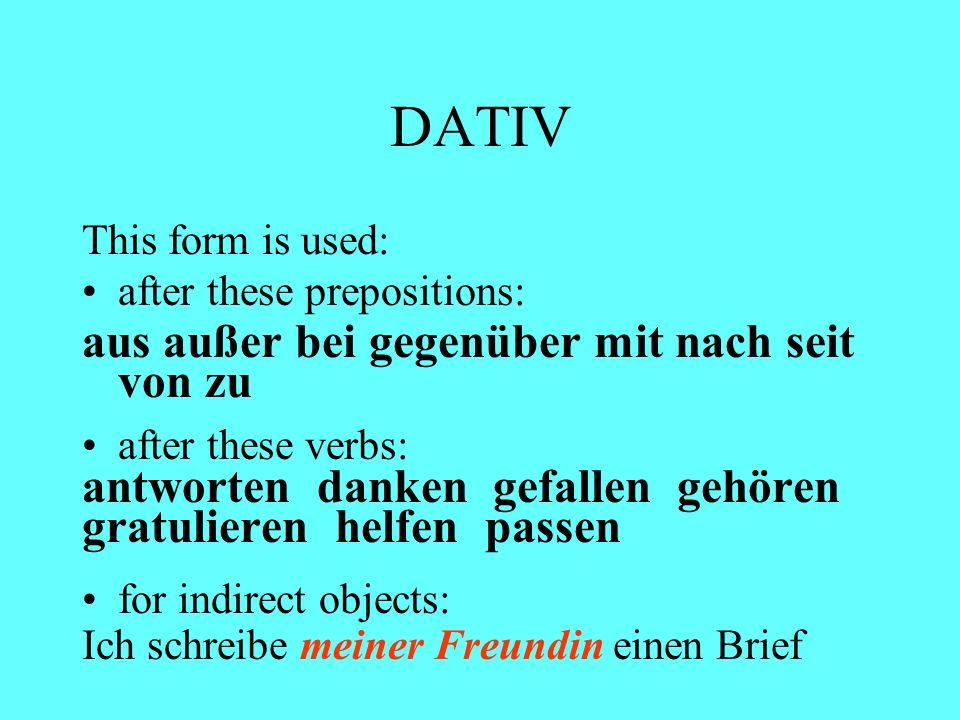 DATIV This form is used: after these prepositions: aus außer bei gegenüber mit nach seit von zu after these verbs: antworten danken gefallen gehören g