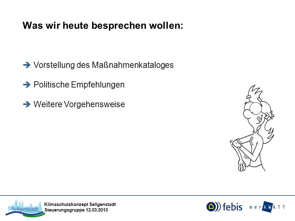 Klimaschutzkonzept Seligenstadt Steuerungsgruppe 12.03.2013 Was wir heute besprechen wollen: Vorstellung des Maßnahmenkataloges Politische Empfehlunge