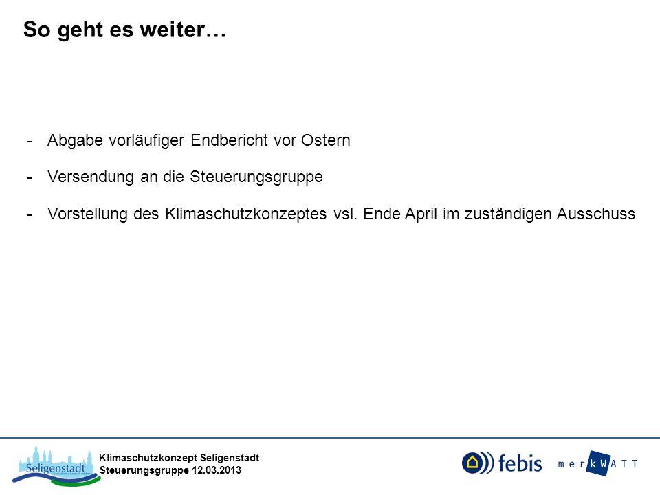 Klimaschutzkonzept Seligenstadt Steuerungsgruppe 12.03.2013 So geht es weiter… -Abgabe vorläufiger Endbericht vor Ostern -Versendung an die Steuerungs