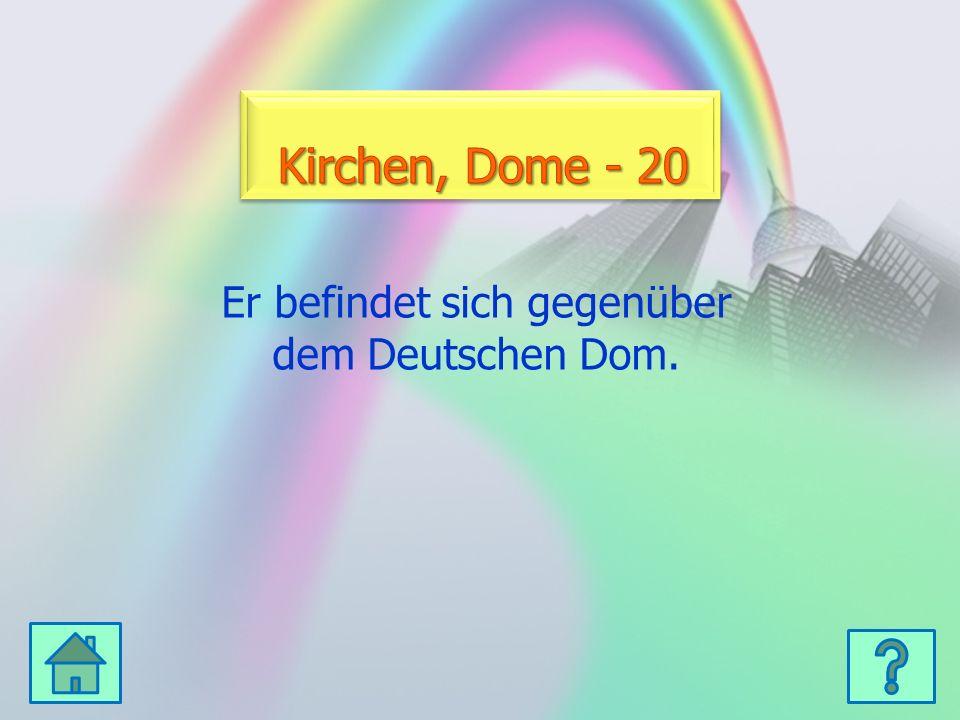Er befindet sich gegenüber dem Deutschen Dom.