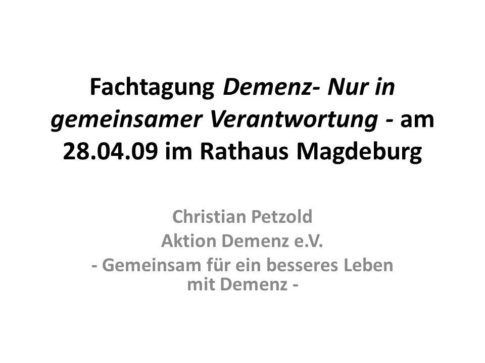 Fachtagung Demenz- Nur in gemeinsamer Verantwortung - am 28.04.09 im Rathaus Magdeburg Christian Petzold Aktion Demenz e.V.