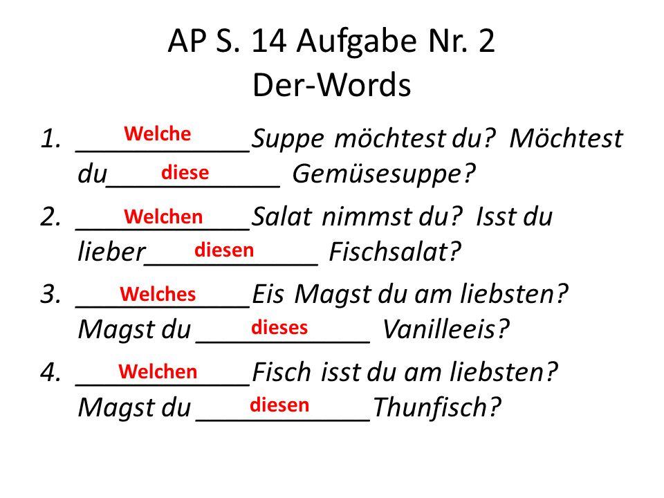 AP S. 14 Aufgabe Nr. 2 Der-Words 1.____________Suppe möchtest du? Möchtest du____________ Gemüsesuppe? 2.____________Salat nimmst du? Isst du lieber__