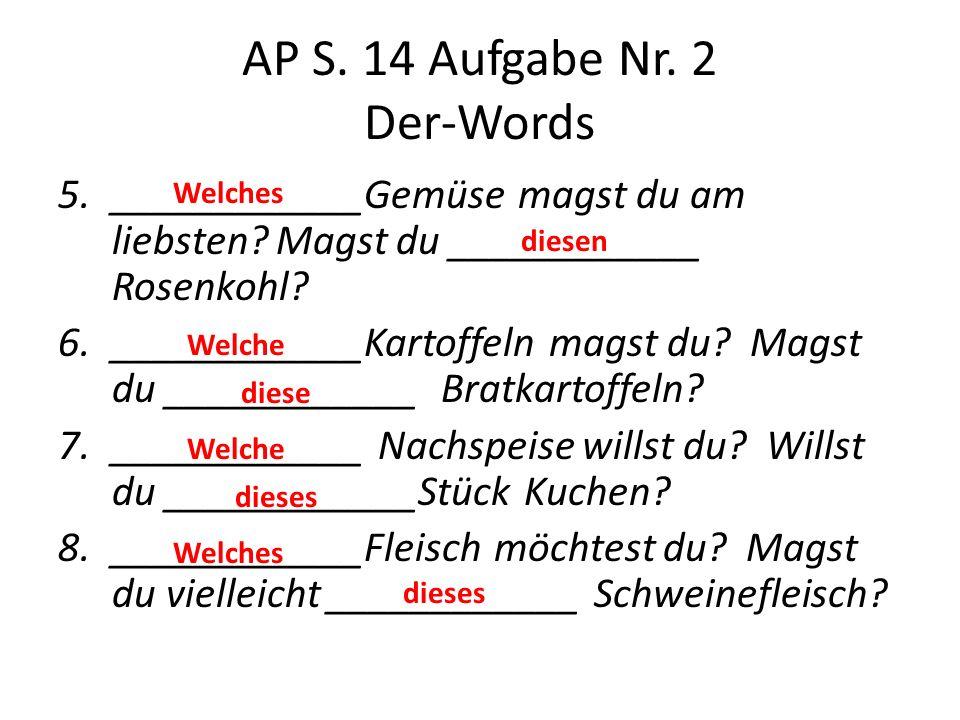 AP S. 14 Aufgabe Nr. 2 Der-Words 5.____________Gemüse magst du am liebsten? Magst du ____________ Rosenkohl? 6.____________Kartoffeln magst du? Magst