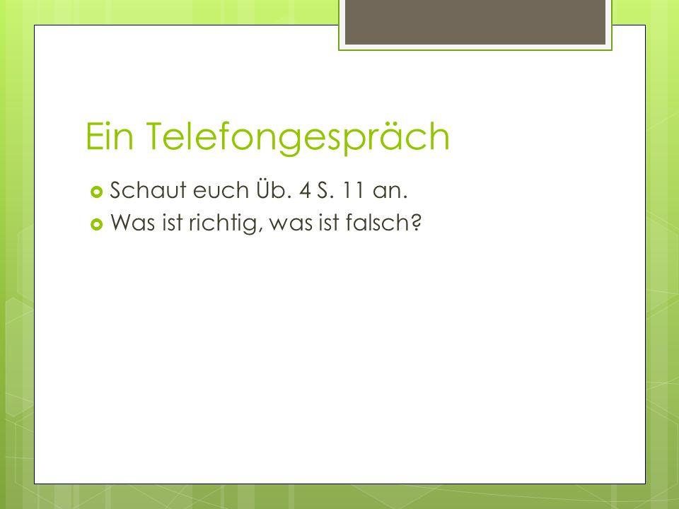 Ein Telefongespräch Schaut euch Üb. 4 S. 11 an. Was ist richtig, was ist falsch