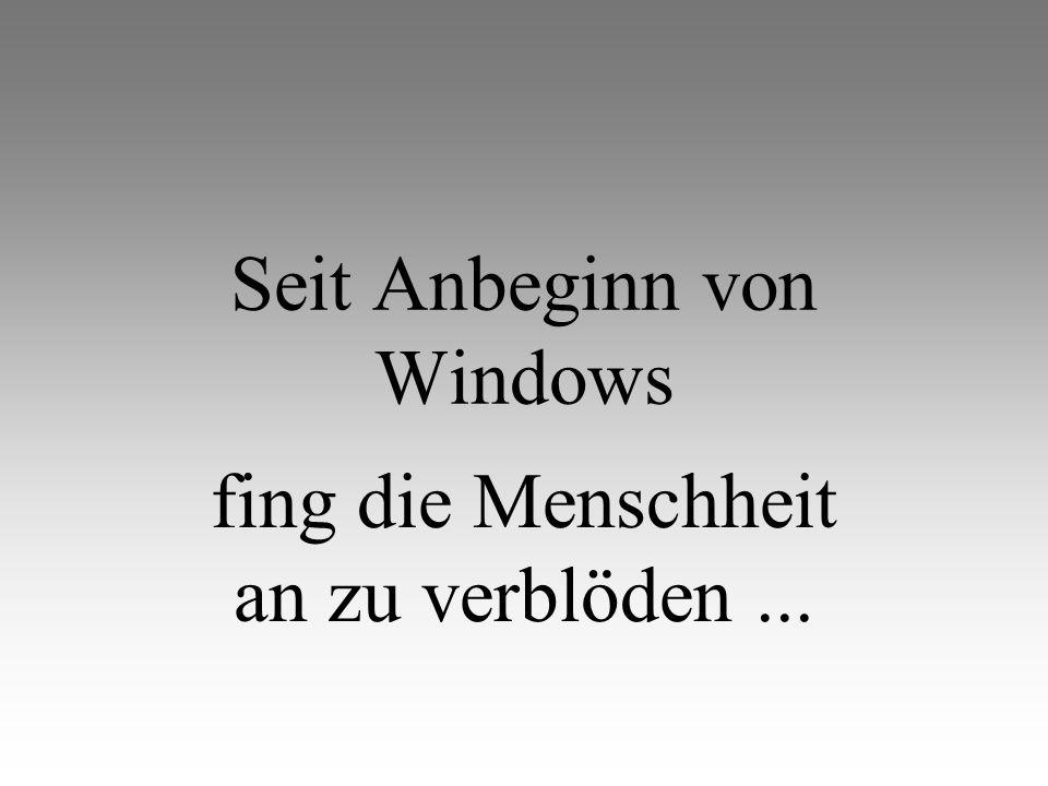 Seit Anbeginn von Windows fing die Menschheit an zu verblöden...