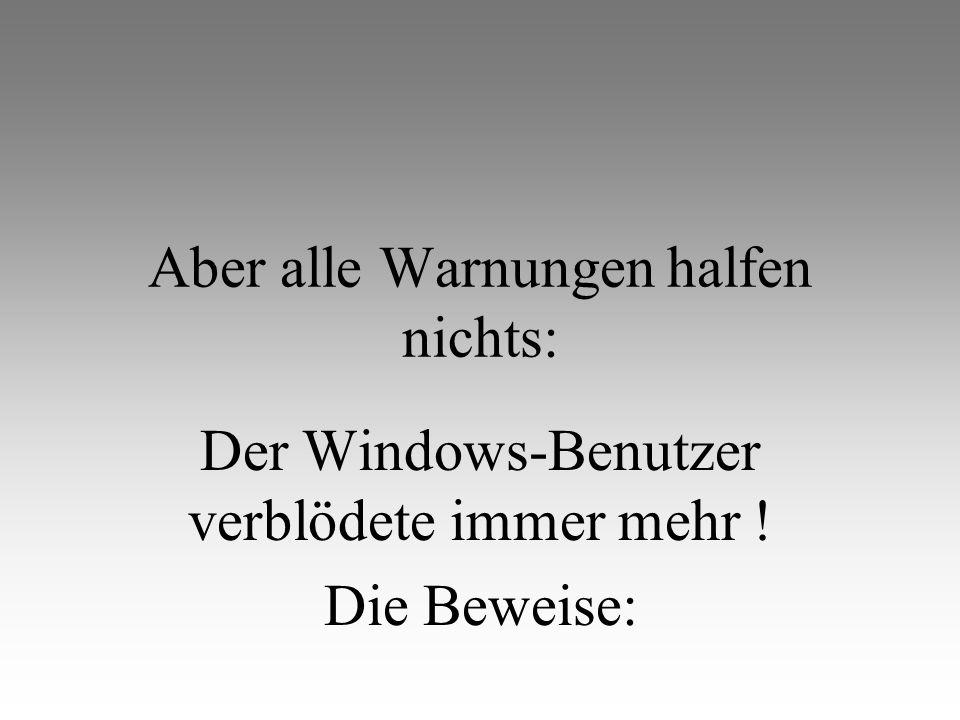 Aber alle Warnungen halfen nichts: Der Windows-Benutzer verblödete immer mehr ! Die Beweise: