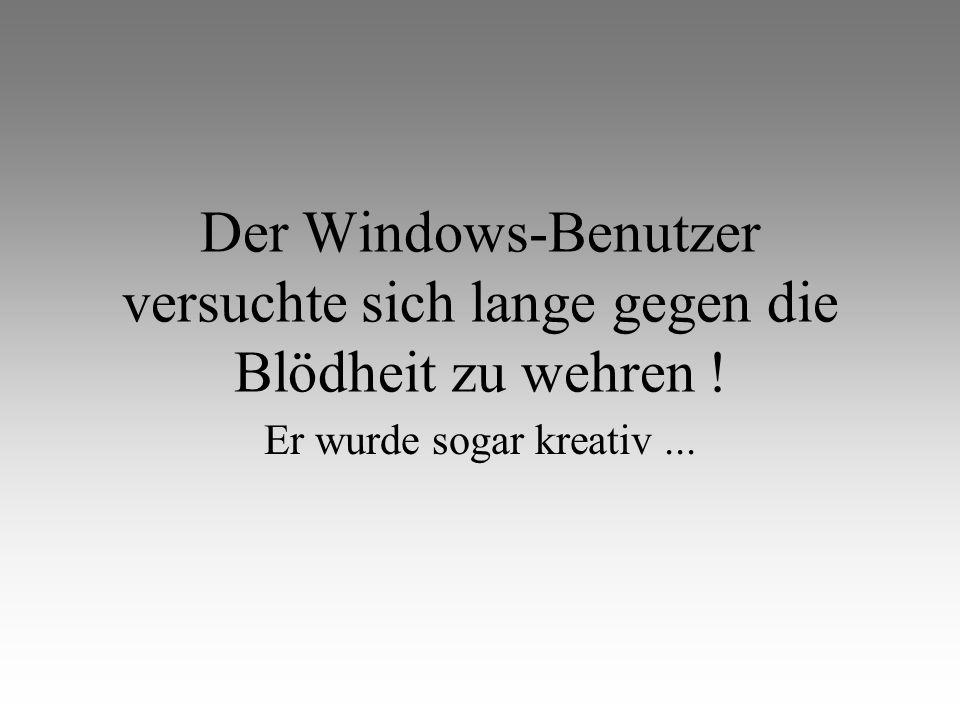 Der Windows-Benutzer versuchte sich lange gegen die Blödheit zu wehren ! Er wurde sogar kreativ...