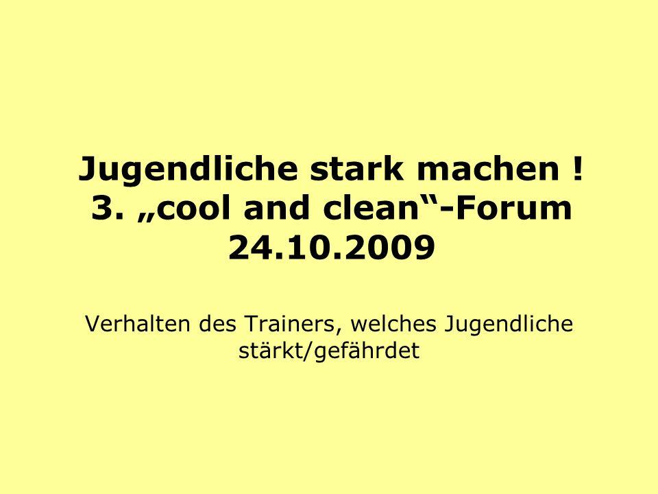 Jugendliche stark machen ! 3. cool and clean-Forum 24.10.2009 Verhalten des Trainers, welches Jugendliche stärkt/gefährdet