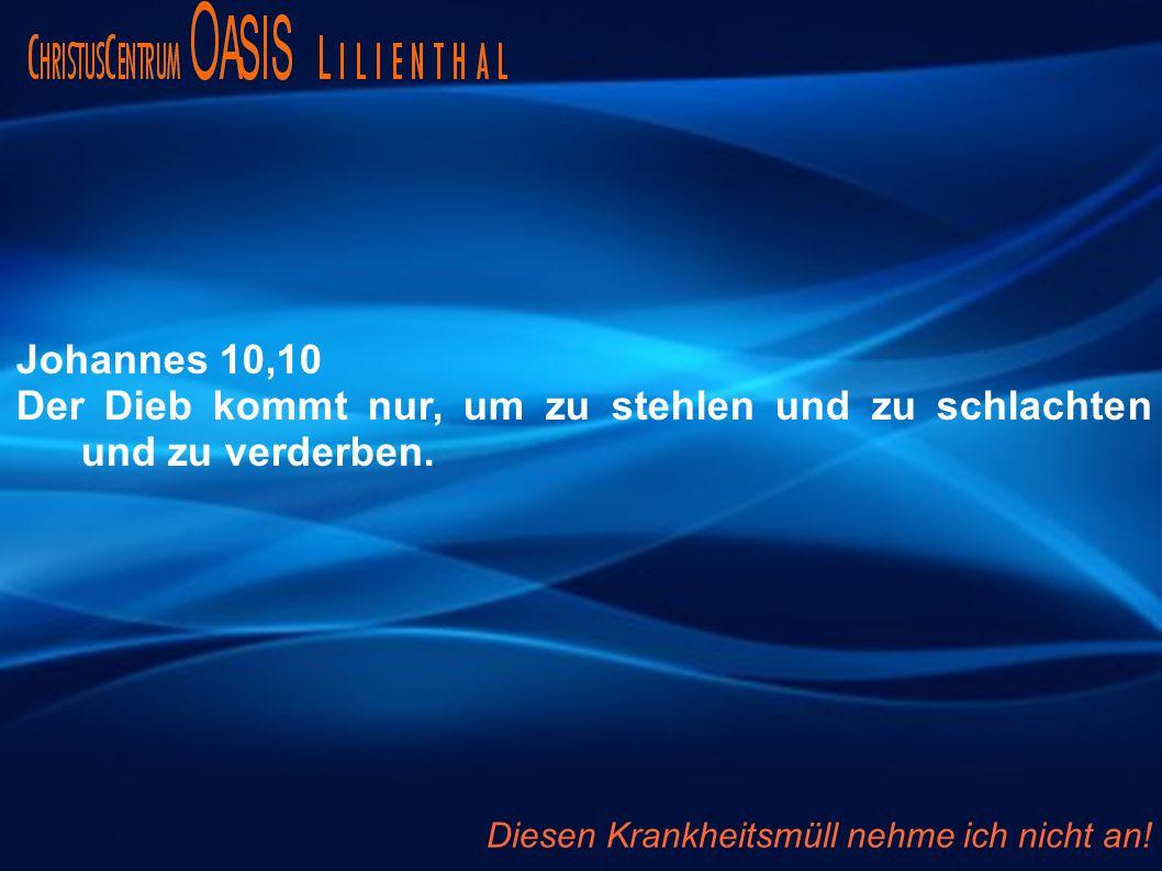 Johannes 10,10 Der Dieb kommt nur, um zu stehlen und zu schlachten und zu verderben. Diesen Krankheitsmüll nehme ich nicht an!