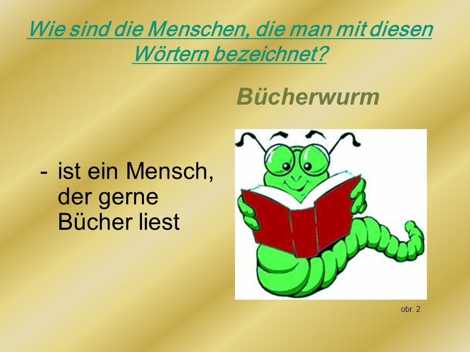 Wie sind die Menschen, die man mit diesen Wörtern bezeichnet? Bücherwurm -ist ein Mensch, der gerne Bücher liest obr. 2