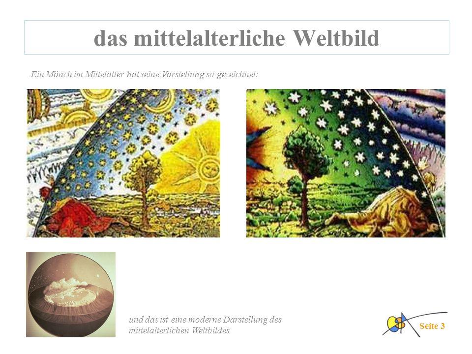 das mittelalterliche Weltbild Ein Mönch im Mittelalter hat seine Vorstellung so gezeichnet: Seite 3 und das ist eine moderne Darstellung des mittelalterlichen Weltbildes