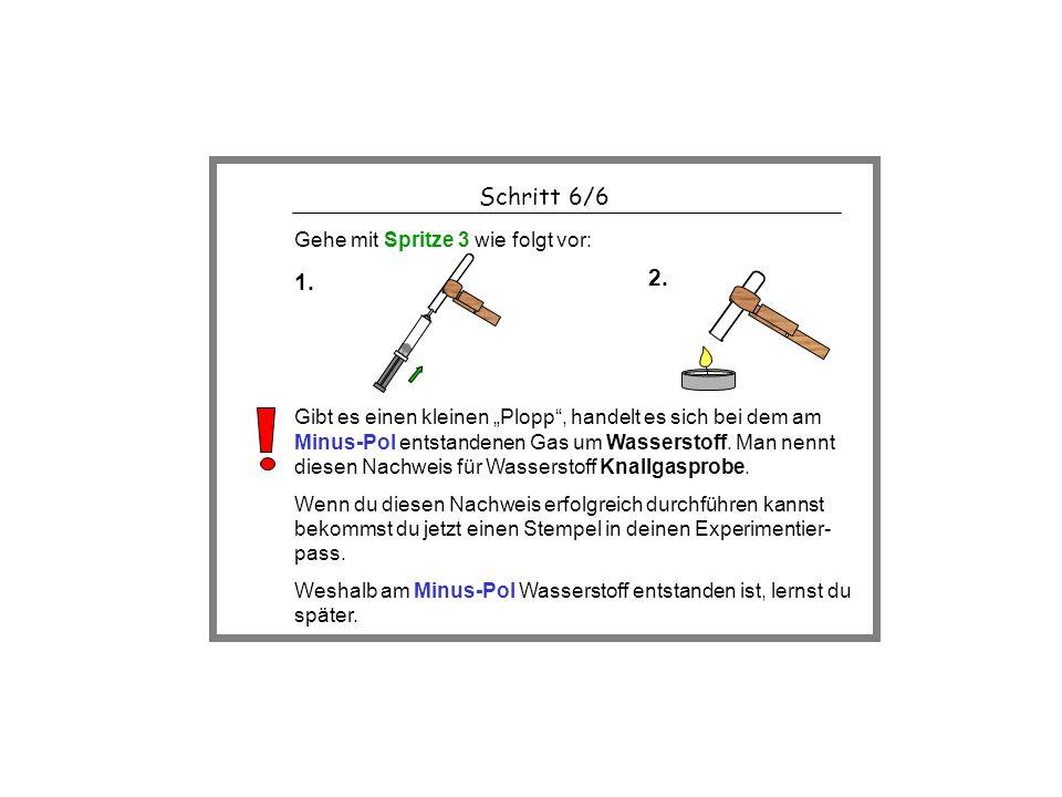 Schritt 6/6 1. 2. Gehe mit Spritze 3 wie folgt vor: Gibt es einen kleinen Plopp, handelt es sich bei dem am Minus-Pol entstandenen Gas um Wasserstoff.