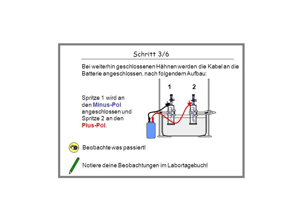 Schritt 3/6 Beobachte was passiert! Notiere deine Beobachtungen im Labortagebuch! Bei weiterhin geschlossenen Hähnen werden die Kabel an die Batterie