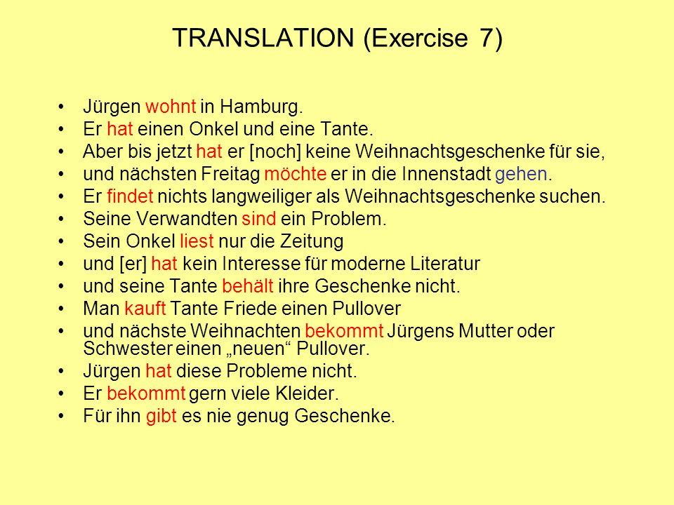 TRANSLATION (Exercise 7) Jürgen wohnt in Hamburg. Er hat einen Onkel und eine Tante. Aber bis jetzt hat er [noch] keine Weihnachtsgeschenke für sie, u