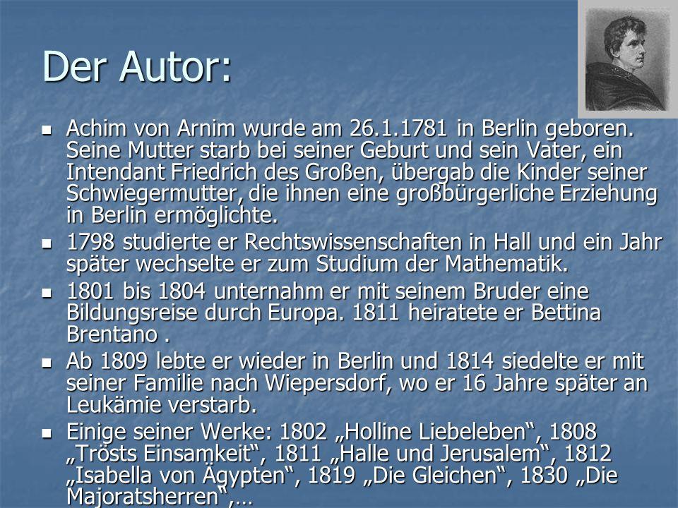 Der Autor: Achim von Arnim wurde am 26.1.1781 in Berlin geboren.
