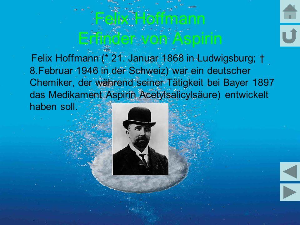 Felix Hoffmann (* 21. Januar 1868 in Ludwigsburg; 8.Februar 1946 in der Schweiz) war ein deutscher Chemiker, der während seiner Tätigkeit bei Bayer 18