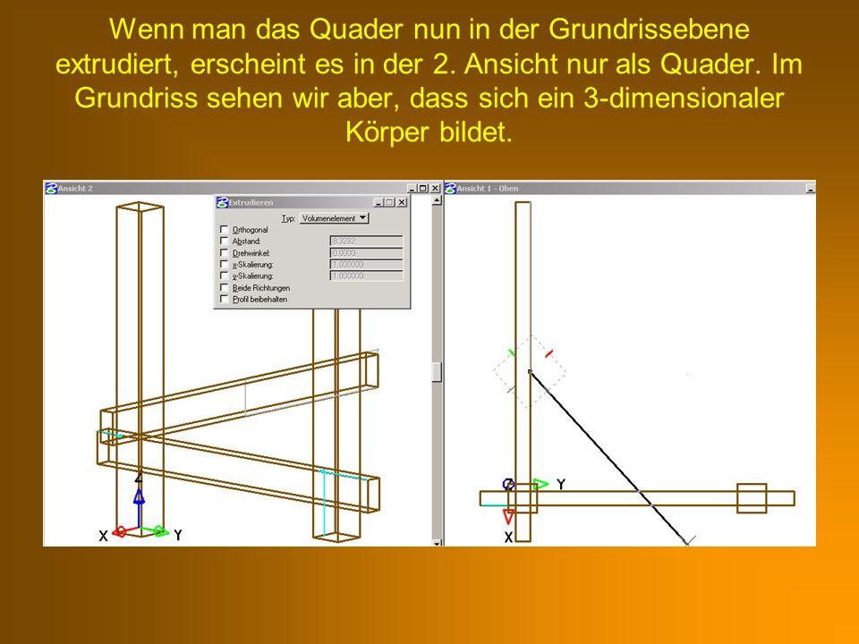 Wenn man das Quader nun in der Grundrissebene extrudiert, erscheint es in der 2. Ansicht nur als Quader. Im Grundriss sehen wir aber, dass sich ein 3-