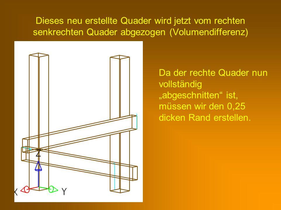 Dieses neu erstellte Quader wird jetzt vom rechten senkrechten Quader abgezogen (Volumendifferenz) Da der rechte Quader nun vollständig abgeschnitten