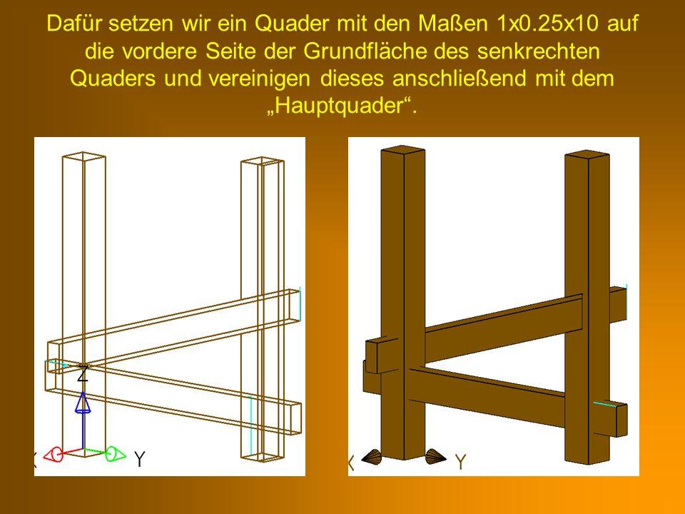 Dafür setzen wir ein Quader mit den Maßen 1x0.25x10 auf die vordere Seite der Grundfläche des senkrechten Quaders und vereinigen dieses anschließend m