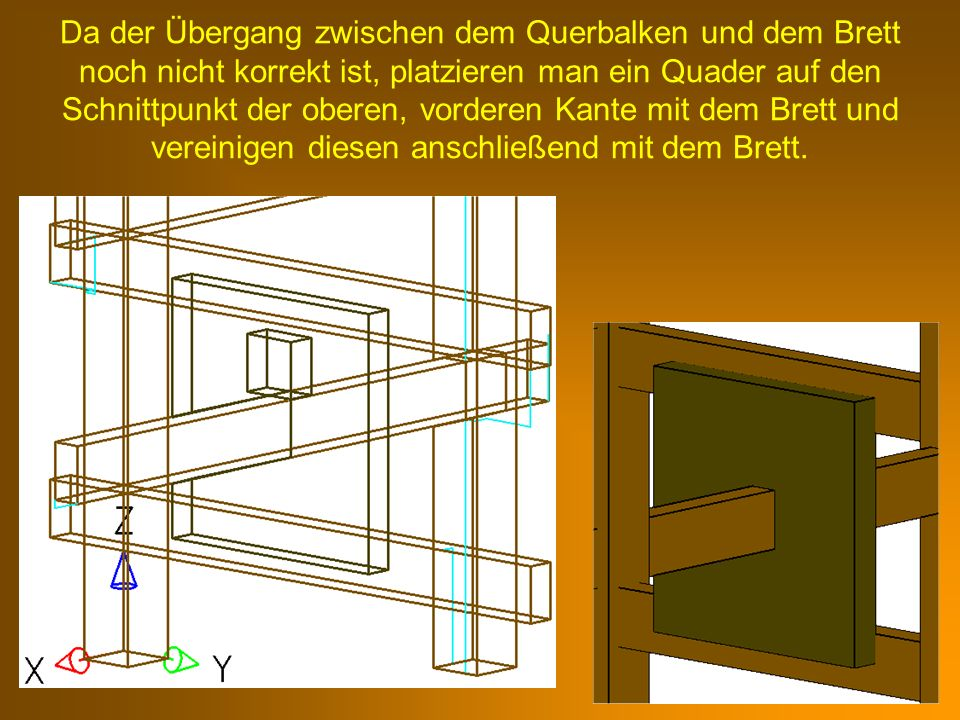 Da der Übergang zwischen dem Querbalken und dem Brett noch nicht korrekt ist, platzieren man ein Quader auf den Schnittpunkt der oberen, vorderen Kant