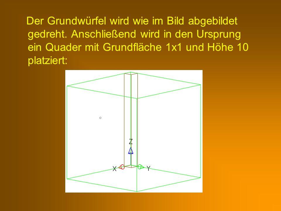 Der Grundwürfel wird wie im Bild abgebildet gedreht. Anschließend wird in den Ursprung ein Quader mit Grundfläche 1x1 und Höhe 10 platziert: