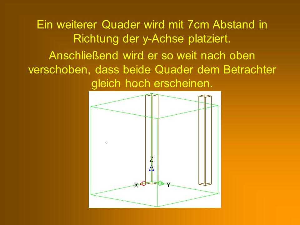 Ein weiterer Quader wird mit 7cm Abstand in Richtung der y-Achse platziert. Anschließend wird er so weit nach oben verschoben, dass beide Quader dem B