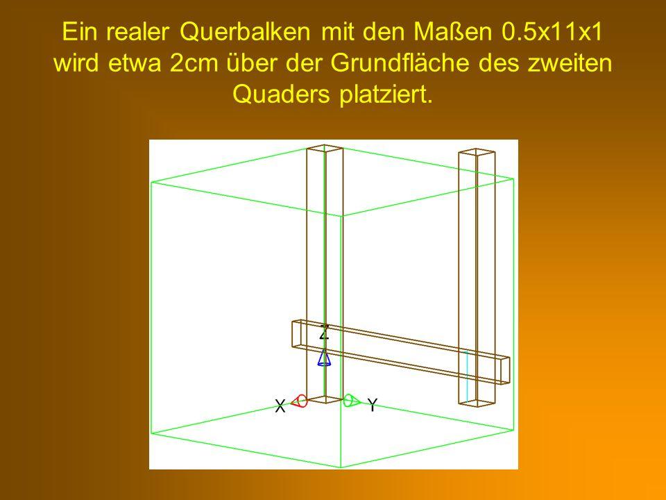 Ein realer Querbalken mit den Maßen 0.5x11x1 wird etwa 2cm über der Grundfläche des zweiten Quaders platziert.
