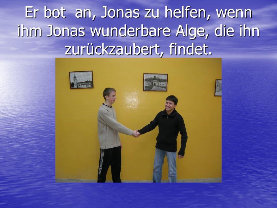 Er bot an, Jonas zu helfen, wenn ihm Jonas wunderbare Alge, die ihn zurückzaubert, findet.