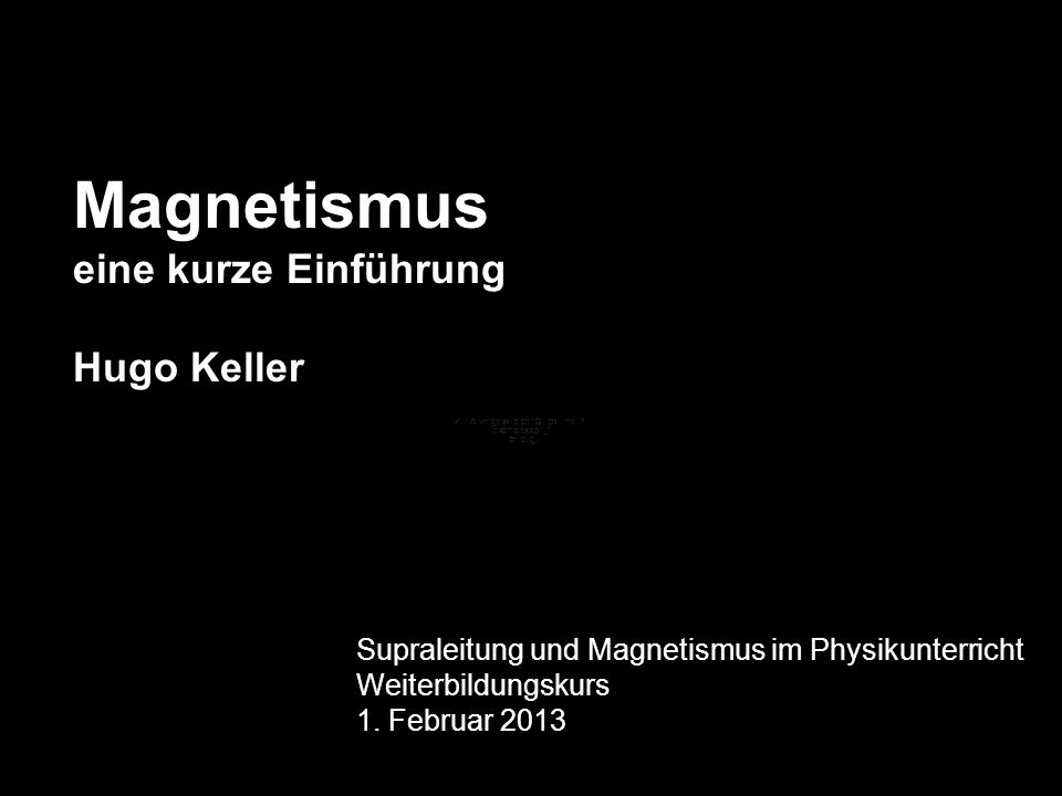 Magnetismus eine kurze Einführung Hugo Keller Supraleitung und Magnetismus im Physikunterricht Weiterbildungskurs 1. Februar 2013