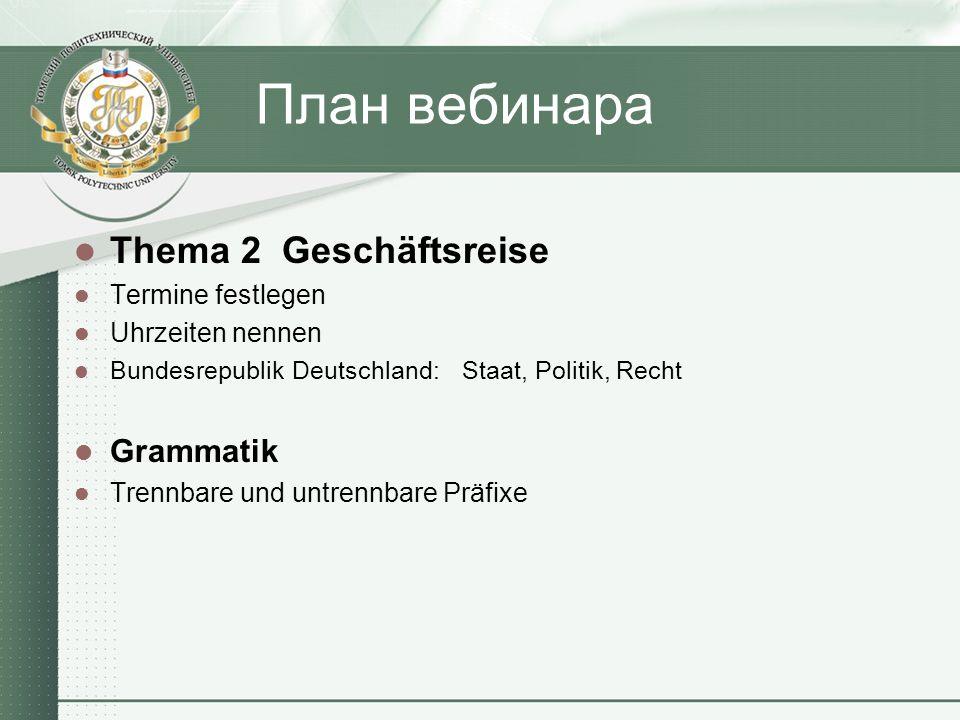 План вебинара Thema 2 Geschäftsreise Termine festlegen Uhrzeiten nennen Bundesrepublik Deutschland: Staat, Politik, Recht Grammatik Trennbare und untrennbare Präfixe