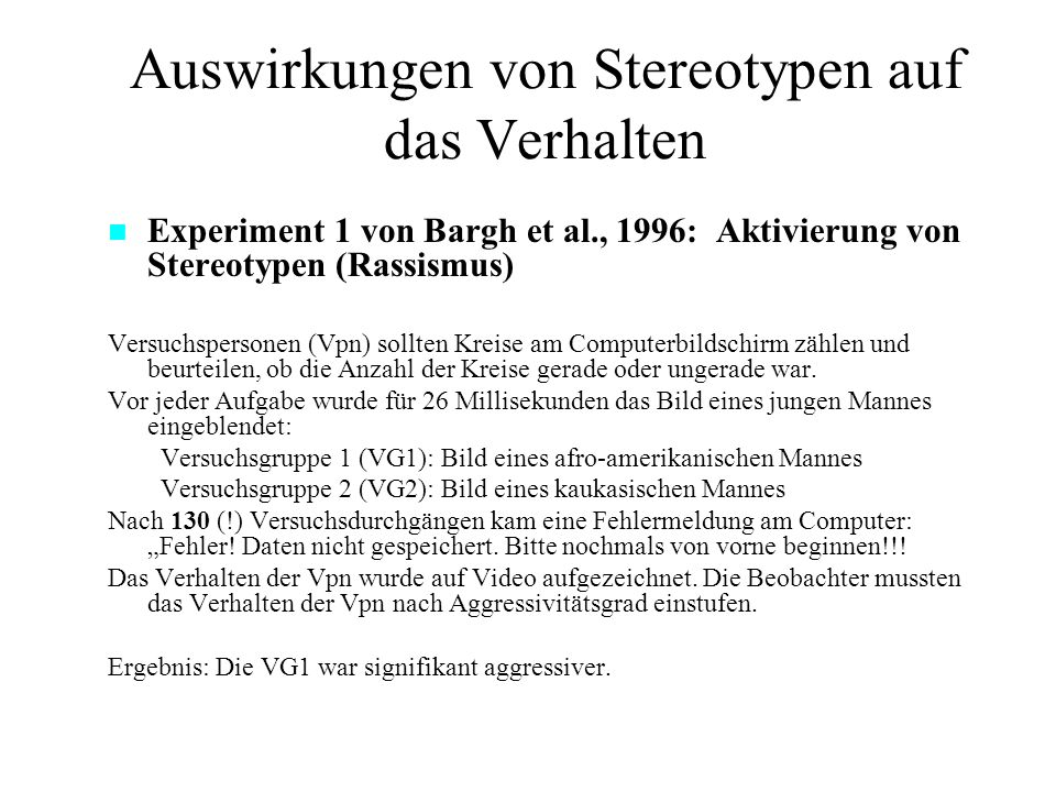 Auswirkungen von Stereotypen auf das Verhalten Experiment 1 von Bargh et al., 1996: Aktivierung von Stereotypen (Rassismus) Versuchspersonen (Vpn) sollten Kreise am Computerbildschirm zählen und beurteilen, ob die Anzahl der Kreise gerade oder ungerade war.