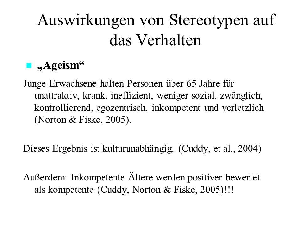 Auswirkungen von Stereotypen auf das Verhalten Junge Erwachsene halten Personen über 65 Jahre für unattraktiv, krank, ineffizient, weniger sozial, zwänglich, kontrollierend, egozentrisch, inkompetent und verletzlich (Norton & Fiske, 2005).