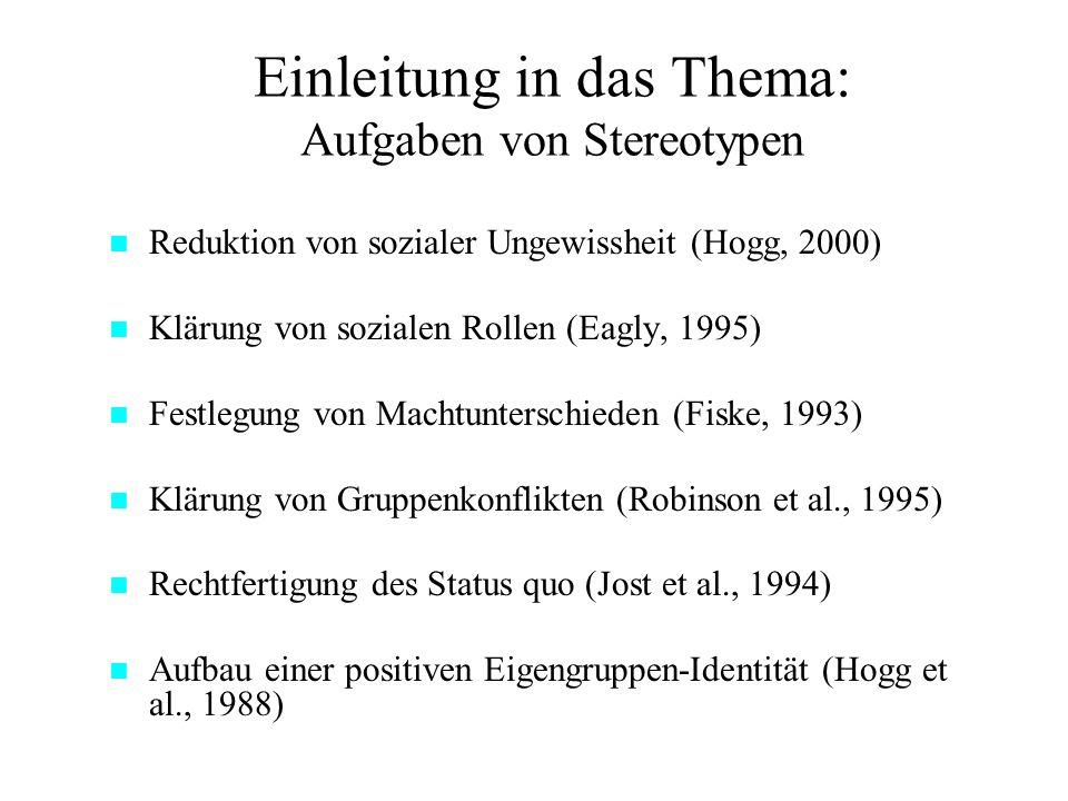 Einleitung in das Thema: Aufgaben von Stereotypen Reduktion von sozialer Ungewissheit (Hogg, 2000) Klärung von sozialen Rollen (Eagly, 1995) Festlegung von Machtunterschieden (Fiske, 1993) Klärung von Gruppenkonflikten (Robinson et al., 1995) Rechtfertigung des Status quo (Jost et al., 1994) Aufbau einer positiven Eigengruppen-Identität (Hogg et al., 1988)