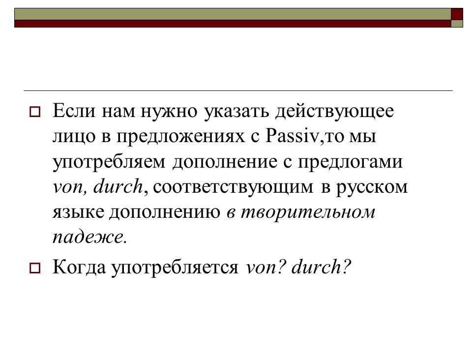 Если нам нужно указать действующее лицо в предложениях с Passiv,то мы употребляем дополнение с предлогами von, durch, соответствующим в русском языке